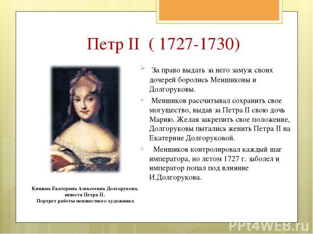 Петр II ( 1727-1730) За право выдать за него замуж своих дочерей боролись Меншиковы и Долгоруковы. Меншиков рассчитывал сохранить свое могущество, выдав за Петра II свою дочь Марию. Желая закрепить свое положение, Долгоруковы пытались женить Петра I…