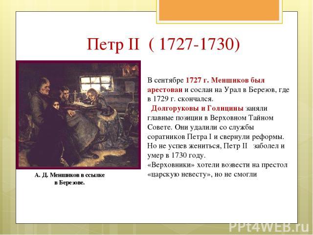 В сентябре 1727 г. Меншиков был арестован и сослан на Урал в Березов, где в 1729 г. скончался. Долгоруковы и Голицины заняли главные позиции в Верховном Тайном Совете. Они удалили со службы соратников Петра I и свернули реформы. Но не успев жениться…
