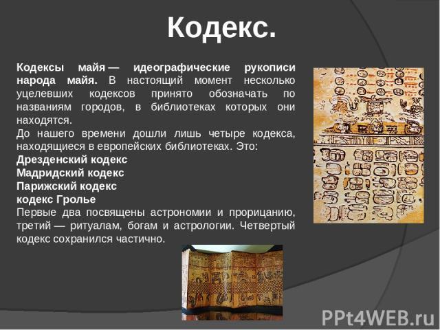 Кодекс. Кодексы майя— идеографические рукописи народа майя. В настоящий момент несколько уцелевших кодексов принято обозначать по названиям городов, в библиотеках которых они находятся. До нашего времени дошли лишь четыре кодекса, находящиеся в евр…