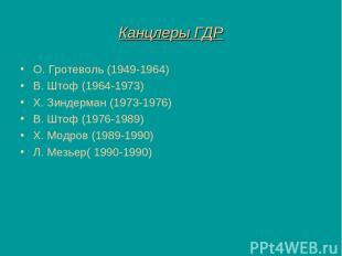 Канцлеры ГДР О. Гротеволь (1949-1964) В. Штоф (1964-1973) Х. Зиндерман (1973-197
