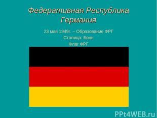 Федеративная Республика Германия 23 мая 1949г. – Образование ФРГ Столица: Бонн Ф
