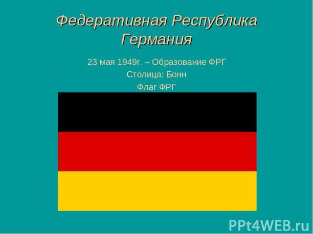 Федеративная Республика Германия 23 мая 1949г. – Образование ФРГ Столица: Бонн Флаг ФРГ