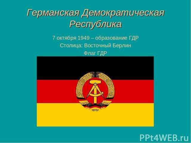 Германская Демократическая Республика 7 октября 1949 – образование ГДР Столица: Восточный Берлин Флаг ГДР