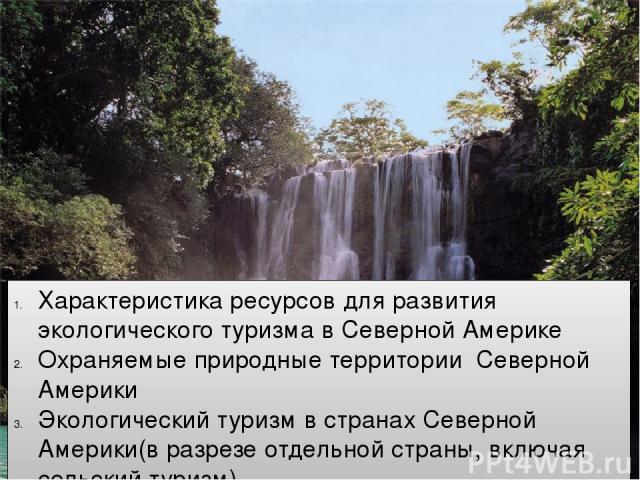 Характеристика ресурсов для развития экологического туризма в Северной Америке Охраняемые природные территории Северной Америки Экологический туризм в странах Северной Америки(в разрезе отдельной страны, включая сельский туризм)