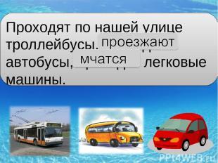 Проходят по нашей улице троллейбусы, проходят автобусы, проходят легковые машины