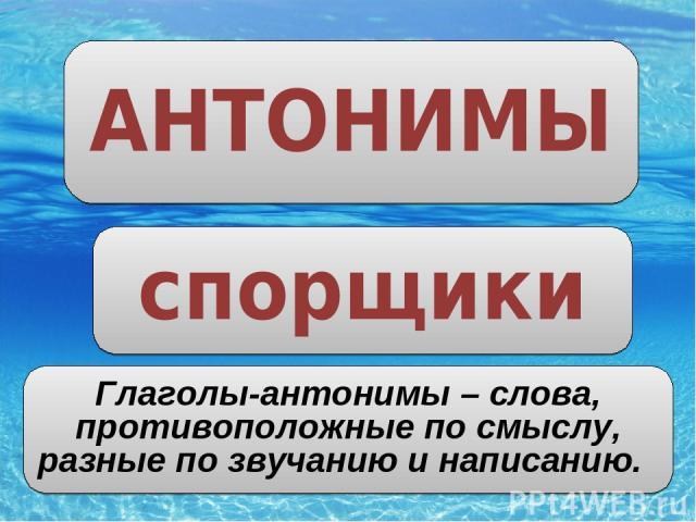 АНТОНИМЫ спорщики Глаголы-антонимы – слова, противоположные по смыслу, разные по звучанию и написанию.