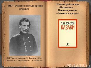 * 1853 - участие в походе против чеченцев Начало работы над «Казаками». Написан