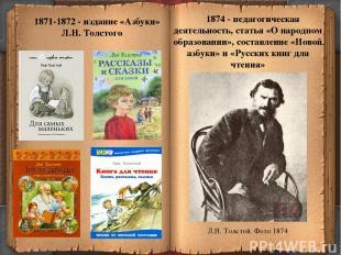 * 1871-1872 - издание «Азбуки» Л.Н. Толстого 1874 - педагогическая деятельность,