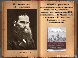 * 1876 - знакомство с П.И. Чайковским 1878-1879 - работа над историческим романо