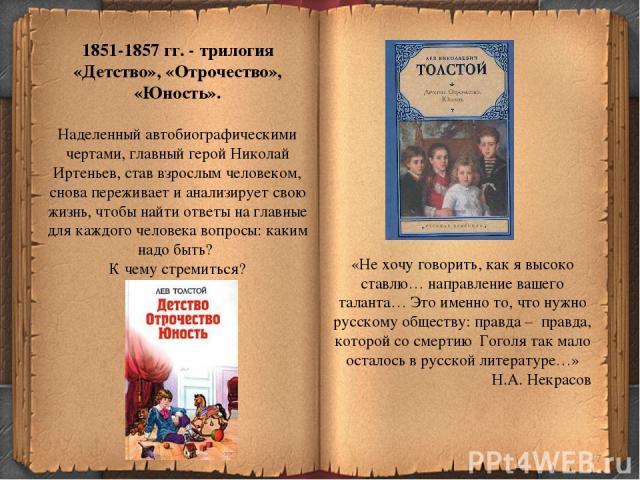 * 1851-1857 гг. - трилогия «Детство», «Отрочество», «Юность». Наделенный автобиографическими чертами, главный герой Николай Иртеньев, став взрослым человеком, снова переживает и анализирует свою жизнь, чтобы найти ответы на главные для каждого челов…