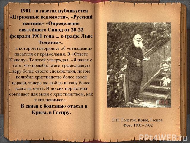 * 1901 - в газетах публикуется «Церковные ведомости», «Русский вестник» «Определение святейшего Синод от 20-22 февраля 1901 года ... о графе Льве Толстом», в котором говорилось об «отпадении» писателя от православия. В «Ответе Синоду» Толстой утверж…