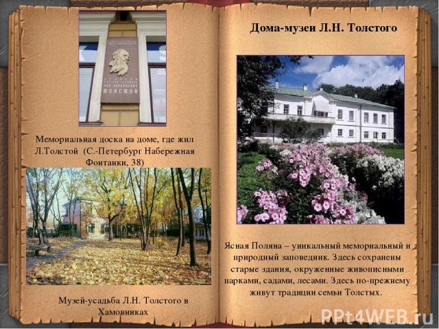 Музей-усадьба Л.Н. Толстого в Хамовниках Ясная Поляна – уникальный мемориальный и природный заповедник. Здесь сохранены старые здания, окруженные живописными парками, садами, лесами. Здесь по-прежнему живут традиции семьи Толстых. Дома-музеи Л.Н. То…