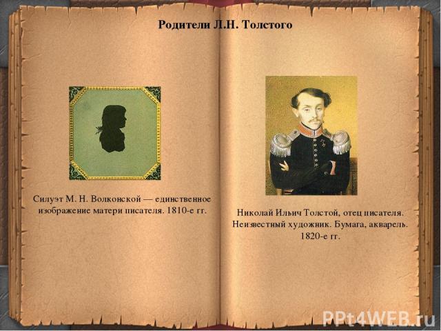 Родители Л.Н. Толстого Николай Ильич Толстой, отец писателя. Неизвестный художник. Бумага, акварель. 1820-е гг. Силуэт М. Н. Волконской — единственное изображение матери писателя. 1810-е гг.