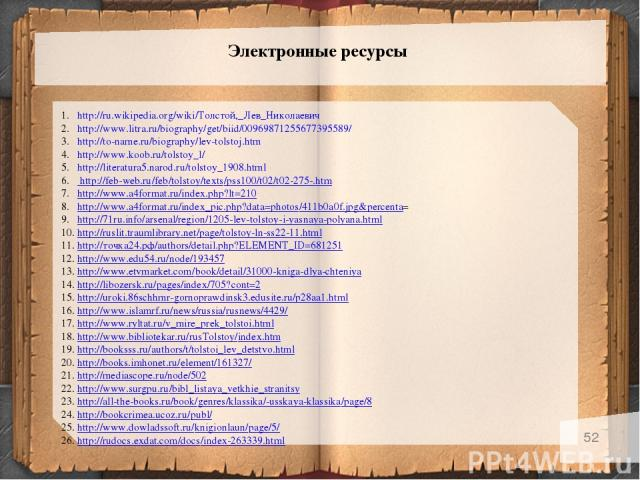 * Электронные ресурсы http://ru.wikipedia.org/wiki/Толстой,_Лев_Николаевич http://www.litra.ru/biography/get/biid/00969871255677395589/ http://to-name.ru/biography/lev-tolstoj.htm http://www.koob.ru/tolstoy_l/ http://literatura5.narod.ru/tolstoy_190…