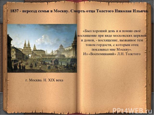 * 1837 - переезд семьи в Москву. Смерть отца Толстого Николая Ильича. г. Москва. Н. XIX века «Был хороший день и я помню своё восхищение при виде московских церквей и домов, - восхищение, вызванное тем тоном гордости, с которым отец показывал мне Мо…