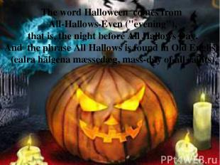 "The word Halloween  comes from All-Hallows-Even (""evening""), that is, the night"