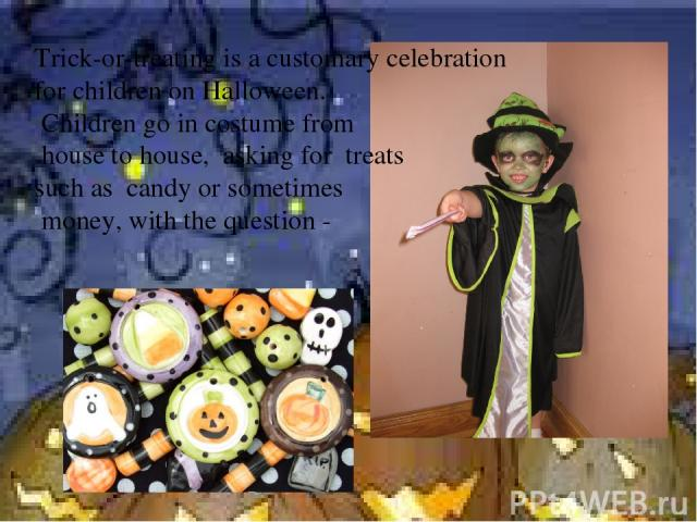 Trick-or-treating is a customary celebration for children on Halloween. Children go in costume from house to house, asking for treats such as candy or sometimes money, with the question -