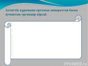Агенттік құрамына орталық аппараттан басқа аумақтық органдар кіреді: Облыстық ба