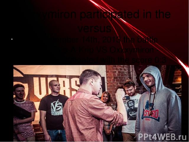 oxxxymiron participated in the versus 1) In September 14th, 2013 the battle between Krip-A-Krip VS Oxxxymiron - Oxxxymiron defeated with the score 0:3