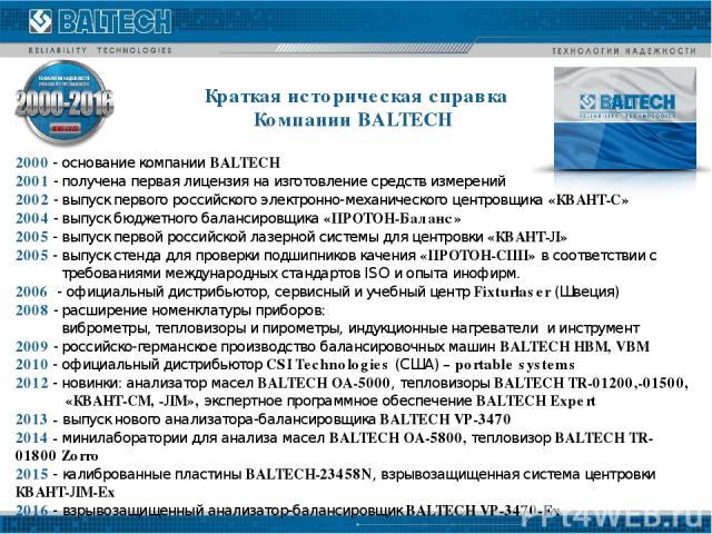 Краткая историческая справка Компании BALTECH 2000 - основание компании BALTECH 2001 - получена первая лицензия на изготовление средств измерений 2002 - выпуск первого российского электронно-механического центровщика «КВАНТ-С» 2004 - выпуск бюджетно…