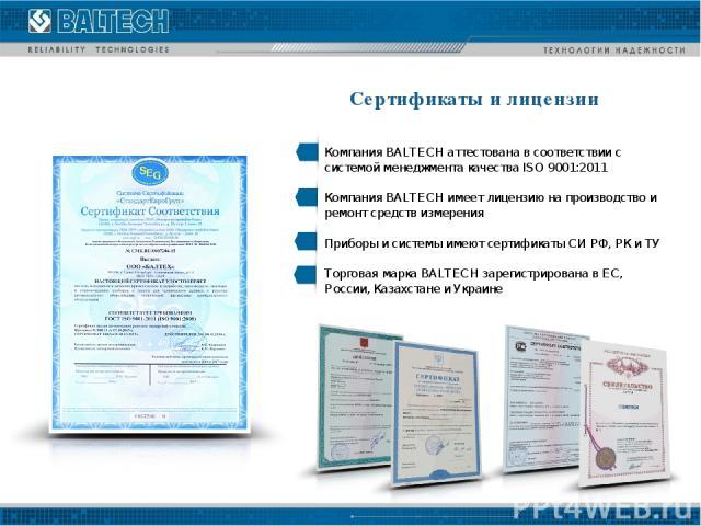 Сертификаты и лицензии Компания BALTECH аттестована в соответствии с системой менеджмента качества ISO 9001:2011 Компания BALTECH имеет лицензию на производство и ремонт средств измерения Приборы и системы имеют сертификаты СИ РФ, РК и ТУ Торговая м…