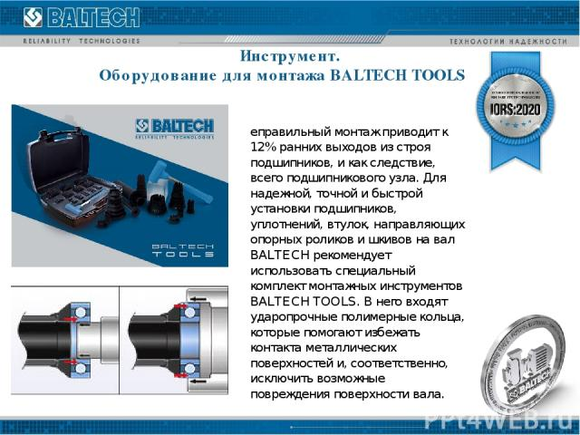 Инструмент. Оборудование для монтажа BALTECH TOOLS Неправильный монтаж приводит к 12% ранних выходов из строя подшипников, и как следствие, всего подшипникового узла. Для надежной, точной и быстрой установки подшипников, уплотнений, втулок, направля…