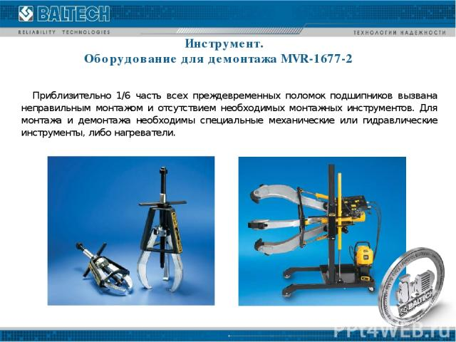 Инструмент. Оборудование для демонтажа MVR-1677-2 Приблизительно 1/6 часть всех преждевременных поломок подшипников вызвана неправильным монтажом и отсутствием необходимых монтажных инструментов. Для монтажа и демонтажа необходимы специальные механи…