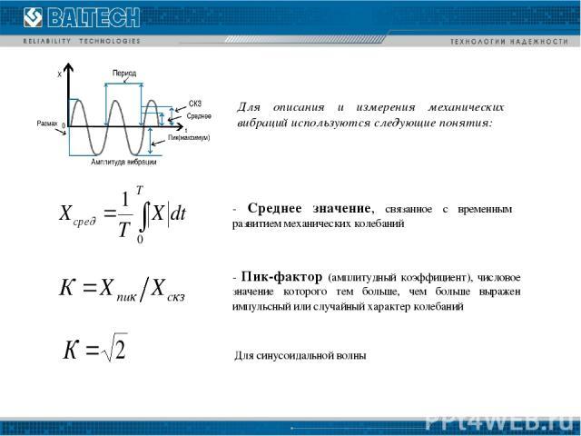 - Среднее значение, связанное с временным развитием механических колебаний - Пик-фактор (амплитудный коэффициент), числовое значение которого тем больше, чем больше выражен импульсный или случайный характер колебаний Для описания и измерения механич…