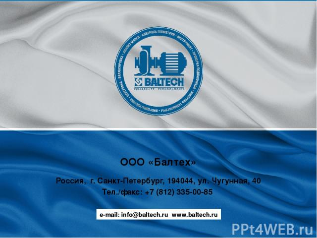ООО «Балтех» Россия, г. Санкт-Петербург, 194044, ул. Чугунная, 40 Тел./факс: +7 (812) 335-00-85 e-mail: info@baltech.ru www.baltech.ru