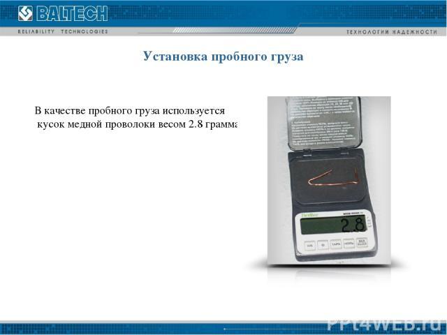 Установка пробного груза В качестве пробного груза используется кусок медной проволоки весом 2.8 грамма