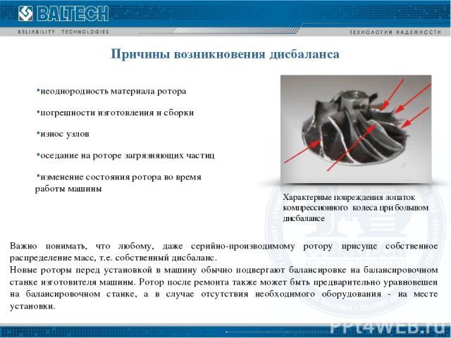 Причины возникновения дисбаланса неоднородность материала ротора погрешности изготовления и сборки износ узлов оседание на роторе загрязняющих частиц изменение состояния ротора во время работы машины Важно понимать, что любому, даже серийно-производ…