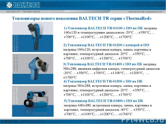 Tепловизоры нового поколения BALTECH TR серии «ThermaRed» 1) Тепловизор BALTECH TR-01100 с ПО на ПК матрица 160х120 и температурным диапазоном -20°C …+350°C, …+700°C, …+1100°C, …+1200°C, …+1700°C 3) Тепловизор BALTECH TR-01400 с ПО на ПК матрица 384…