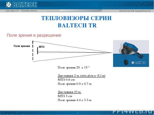 Поле зрения и разрешение Поле зрения 20 x 15 ° Дистанция 2 м. (min фокус 0,1м) МПЗ 0.6 см Поле зрения 0.9 x 0.7 м Дистанция 10 м. МПЗ 3 см Поле зрения 4.4 x 3.3 м ТЕПЛОВИЗОРЫ СЕРИИ BALTECH TR