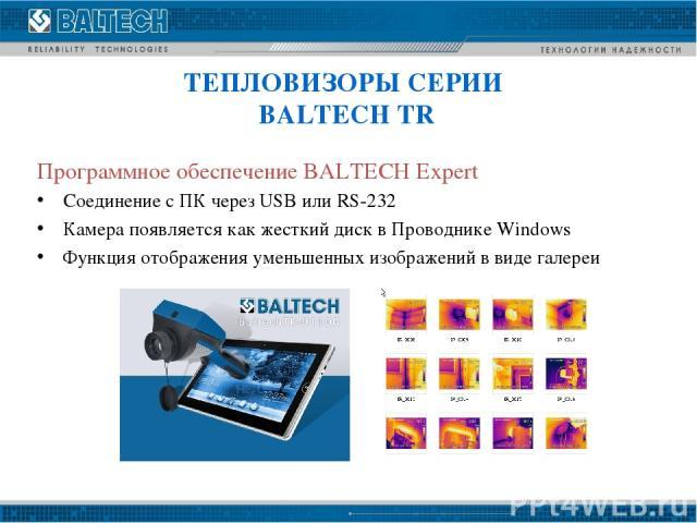 Программное обеспечение BALTECH Expert Соединение с ПК через USB или RS-232 Камера появляется как жесткий диск в Проводнике Windows Функция отображения уменьшенных изображений в виде галереи ТЕПЛОВИЗОРЫ СЕРИИ BALTECH TR