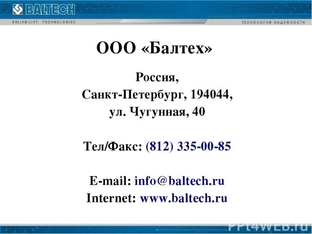 ООО «Балтех» Россия, Санкт-Петербург, 194044, ул. Чугунная, 40 Тел/Факс: (812) 335-00-85 E-mail: info@baltech.ru Internet: www.baltech.ru