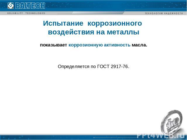 Испытание коррозионного воздействия на металлы Определяется по ГОСТ 2917-76. показывает коррозионную активность масла.