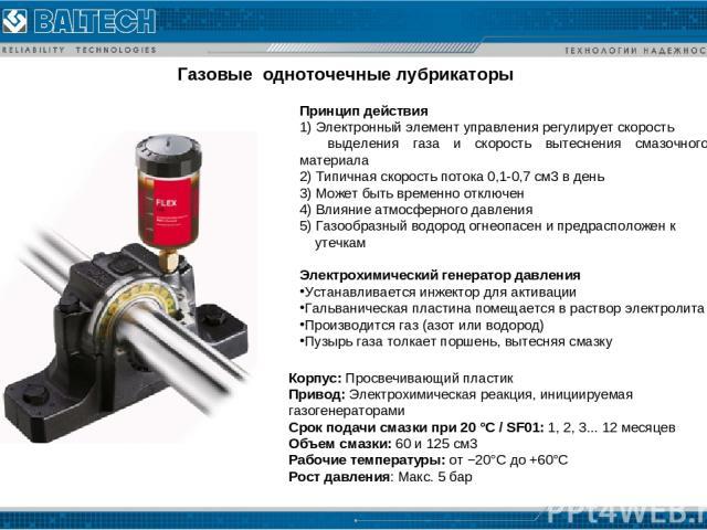 Газовые одноточечные лубрикаторы Корпус: Просвечивающий пластик Привод: Электрохимическая реакция, инициируемая газогенераторами Срок подачи смазки при 20°C/ SF01: 1, 2, 3... 12месяцев Объем смазки: 60и125 см3 Рабочие температуры: от −20°C до+…
