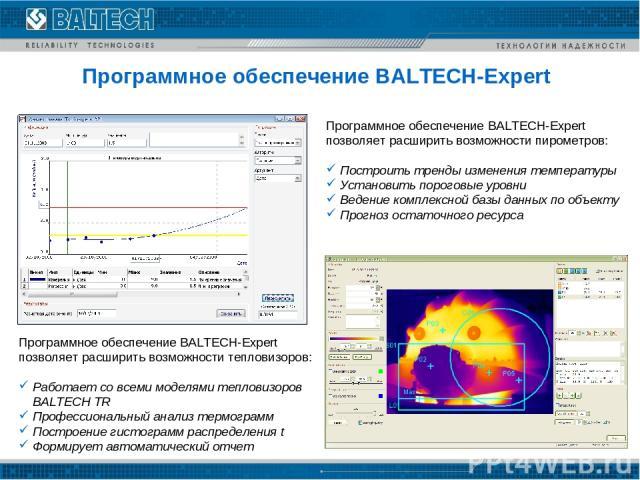 Программное обеспечение BALTECH-Expert Программное обеспечение BALTECH-Expert позволяет расширить возможности пирометров: Построить тренды изменения температуры Установить пороговые уровни Ведение комплексной базы данных по объекту Прогноз остаточно…