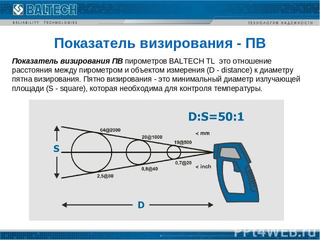 Показатель визирования - ПВ Показатель визирования ПВ пирометров BALTECH TL это отношение расстояния между пирометром и объектом измерения (D - distance) к диаметру пятна визирования. Пятно визирования - это минимальный диаметр излучающей площади (…