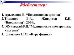 """1. Арызханов Б. """"Биологиялық физика"""" Тиманюк В.А., Животова Е.Н. """"Биофизика"""", 20"""