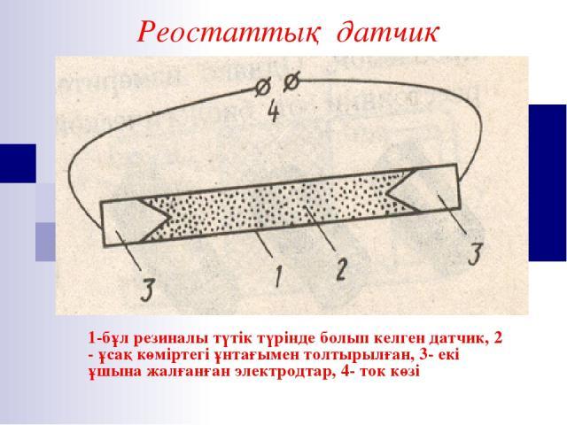 1-бұл резиналы түтік түрінде болып келген датчик, 2 - ұсақ көміртегі ұнтағымен толтырылған, 3- екі ұшына жалғанған электродтар, 4- ток көзі Реостаттық датчик