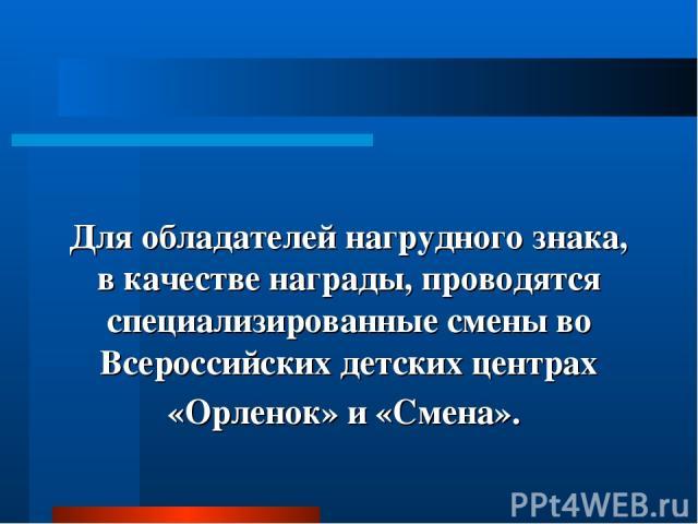 Для обладателей нагрудного знака, в качестве награды, проводятся специализированные смены во Всероссийских детских центрах «Орленок» и «Смена».