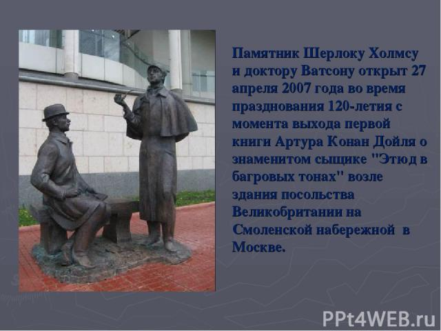 Памятник Шерлоку Холмсу и доктору Ватсону открыт 27 апреля 2007 года во время празднования 120-летия с момента выхода первой книги Артура Конан Дойля о знаменитом сыщике