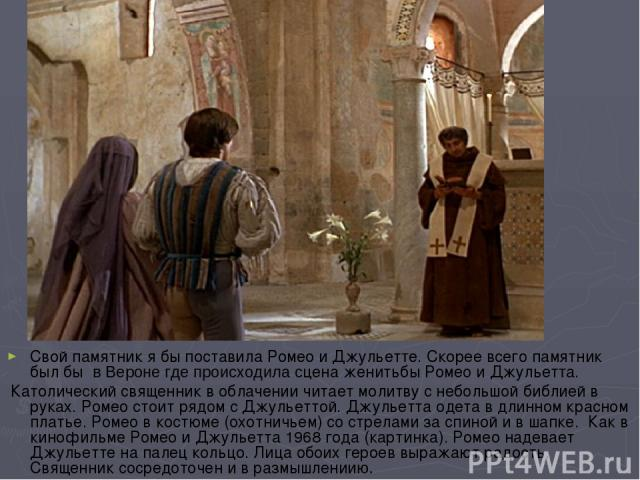 Свой памятник я бы поставила Ромео и Джульетте. Скорее всего памятник был бы в Вероне где происходила сцена женитьбы Ромео и Джульетта. Католический священник в облачении читает молитву с небольшой библией в руках. Ромео стоит рядом с Джульеттой. Д…