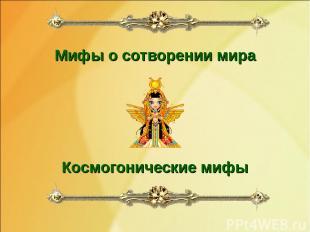 Мифы о сотворении мира Космогонические мифы