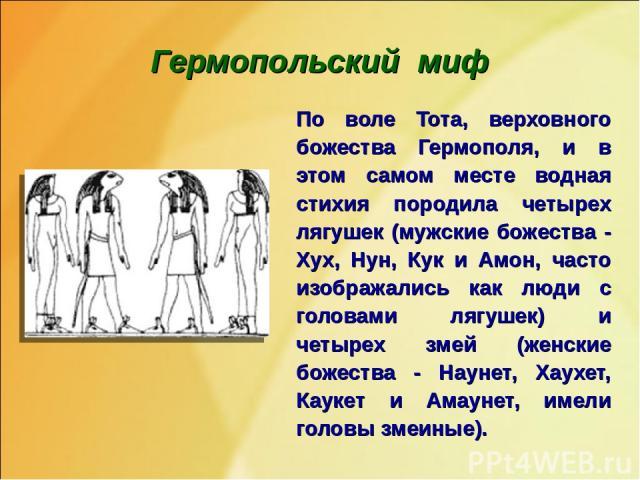 Гермопольский миф По воле Тота, верховного божества Гермополя, и в этом самом месте водная стихия породила четырех лягушек (мужские божества - Хух, Нун, Кук и Амон, часто изображались как люди с головами лягушек) и четырех змей (женские божества - Н…