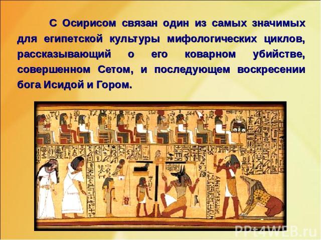 С Осирисом связан один из самых значимых для египетской культуры мифологических циклов, рассказывающий о его коварном убийстве, совершенном Сетом, и последующем воскресении бога Исидой и Гором.