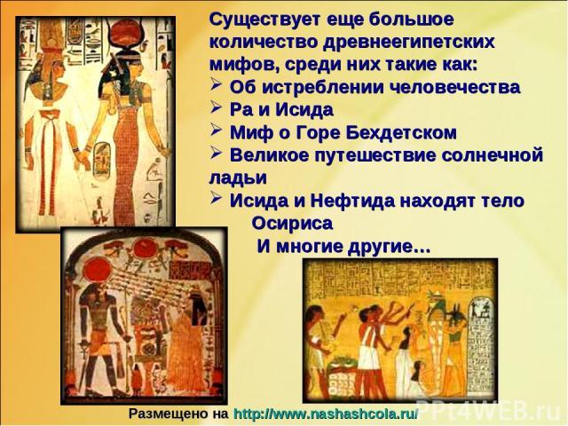Существует еще большое количество древнеегипетских мифов, среди них такие как: Об истреблении человечества Ра и Исида Миф о Горе Бехдетском Великое путешествие солнечной ладьи Исида и Нефтида находят тело Осириса И многие другие… Размещено на http:/…