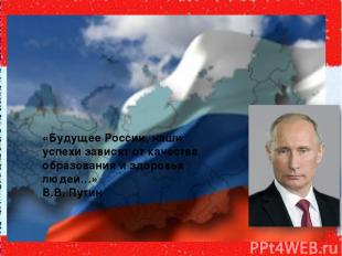 «Будущее России, наши успехи зависят от качества образования и здоровья людей…»