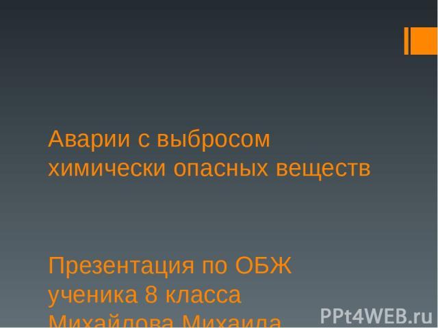 Аварии с выбросом химически опасных веществ Презентация по ОБЖ ученика 8 класса Михайлова Михаила.